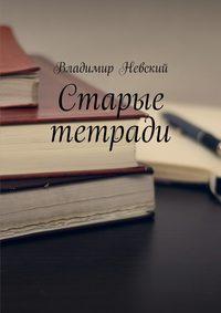Владимир Невский - Старые тетради