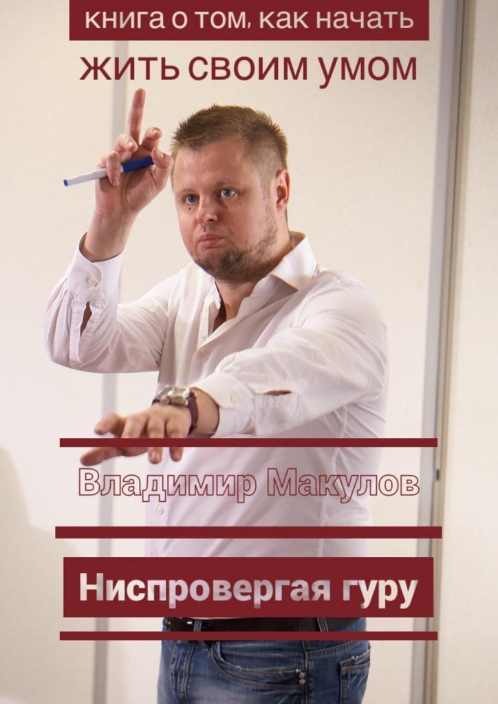 Владимир Макулов - Ниспровергаягуру. Книга о том, как начать жить своимумом