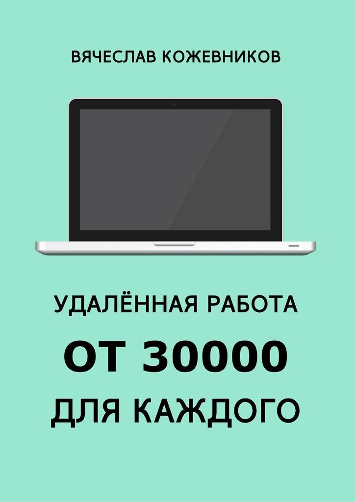 Вячеслав Кожевников - Удалённая работа от30000для каждого. Руководство к действию