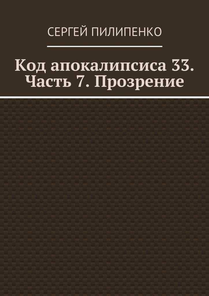 Сергей Пилипенко - Код апокалипсиса 33. Часть 7. Прозрение