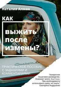 Алман, Наталия Васильевна  - Как выжить после измены? Практическое пособие с заданиями и комментариями