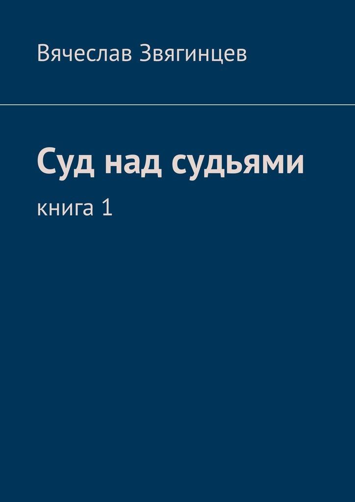 Вячеслав Звягинцев - Суд над судьями. Книга1