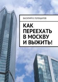 Василий В. Голощапов - Как переехать вМоскву ивыжить!