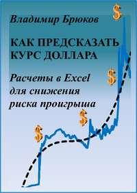 Брюков, Владимир Георгиевич  - Как предсказать курс доллара. Расчеты в Excel для снижения риска проигрыша