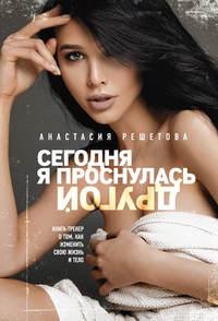 Анастасия Решетова - Сегодня я проснулась другой. Книга-тренер о том, как изменить свою жизнь и тело