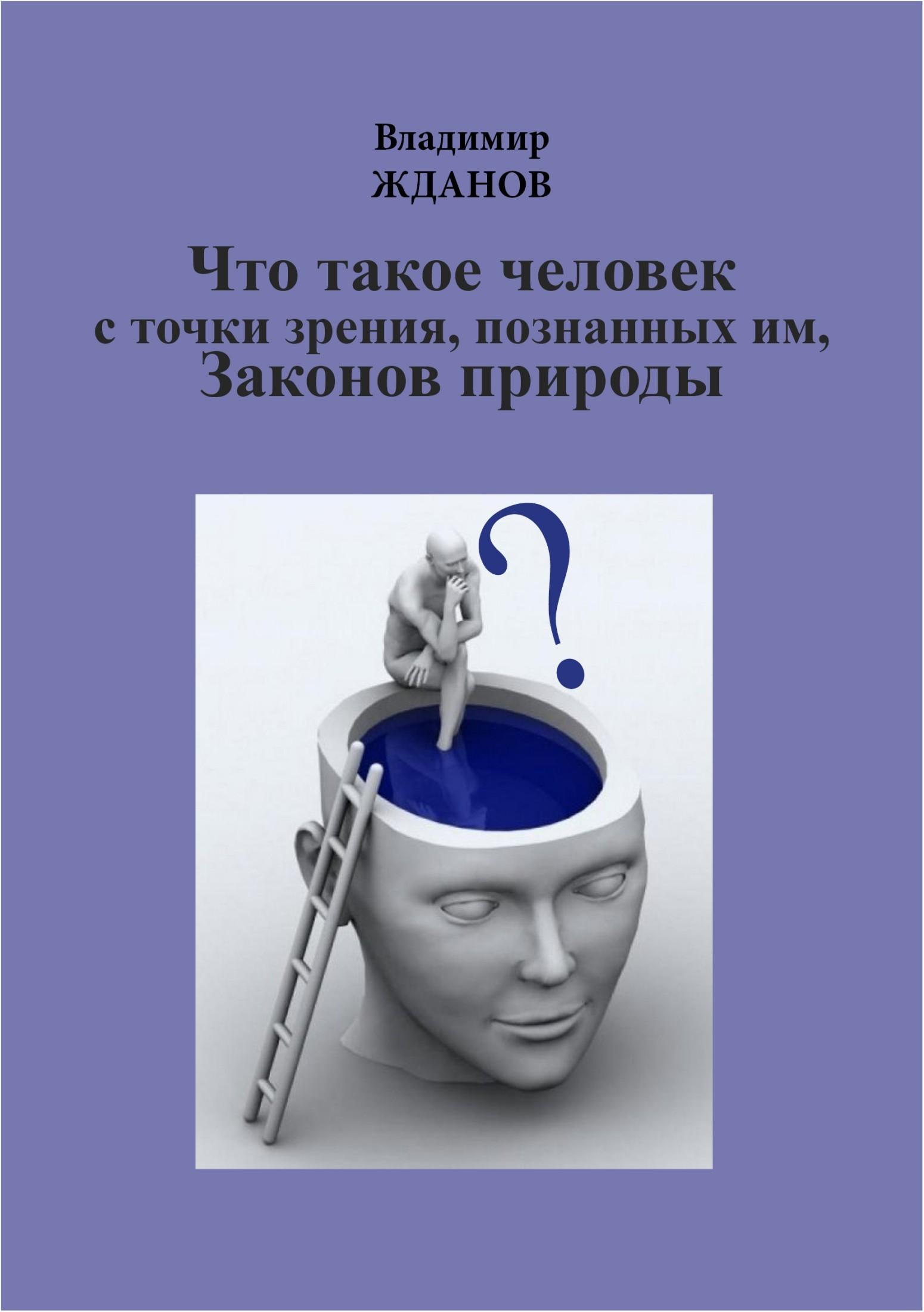 Обложка книги Что такое человек, с точки зрения познанных им Законов природы, автор Жданов, Владимир Степанович