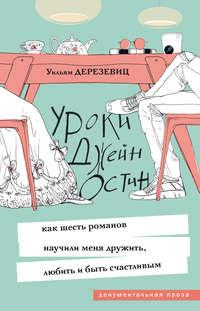 Уильям Дерезевиц - Уроки Джейн Остин. Как шесть романов научили меня дружить, любить и быть счастливым