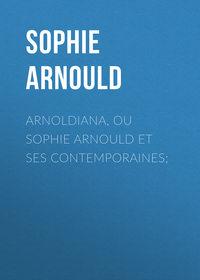Sophie, Arnould  - Arnoldiana, ou Sophie Arnould et ses contemporaines;