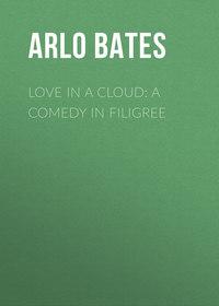 Arlo, Bates  - Love in a Cloud: A Comedy in Filigree