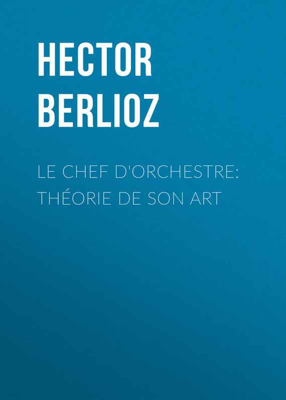 Обложка книги Le chef d'orchestre: th?orie de son art, автор Berlioz, Hector