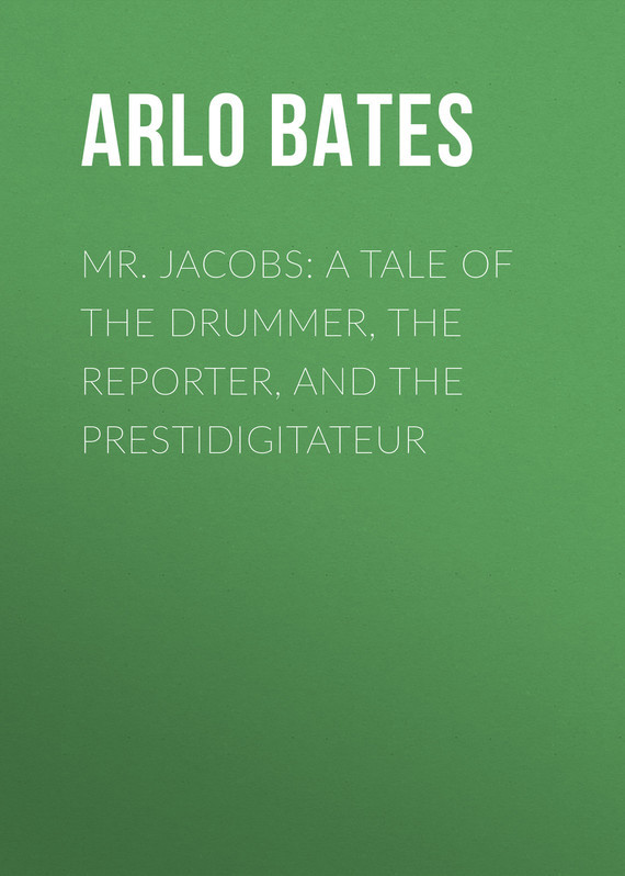 Bates Arlo Mr. Jacobs: A Tale of the Drummer, the Reporter, and the Prestidigitateur bates arlo mr jacobs a tale of the drummer the reporter and the prestidigitateur