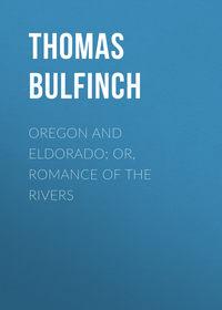 Thomas, Bulfinch  - Oregon and Eldorado; or, Romance of the Rivers