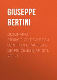 Giuseppe, Bertini  - Dizionario storico-critico degli scrittori di musica e de' pi? celebri artisti, vol. 1