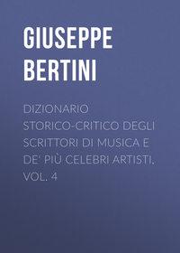 Bertini Giuseppe - Dizionario storico-critico degli scrittori di musica e de' pi? celebri artisti, vol. 4