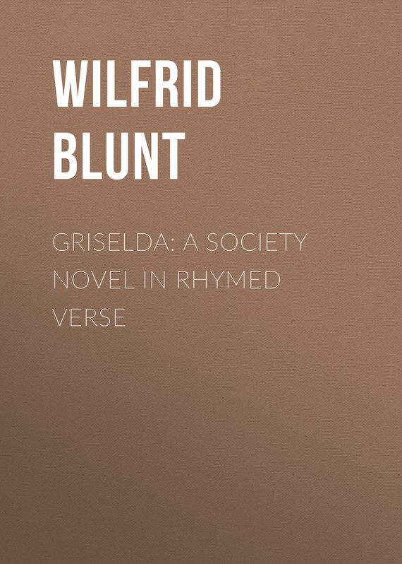 Blunt Wilfrid Scawen. Griselda: a society novel in rhymed verse