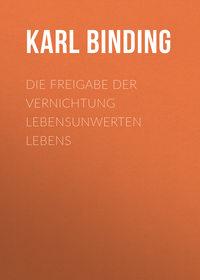 Binding, Karl  - Die Freigabe der Vernichtung lebensunwerten Lebens