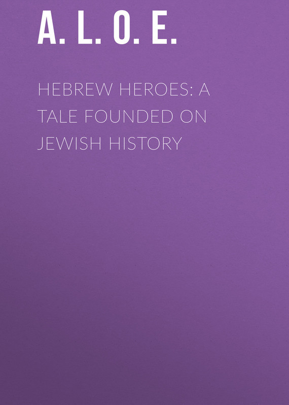 A. L. O. E. Hebrew Heroes: A Tale Founded on Jewish History
