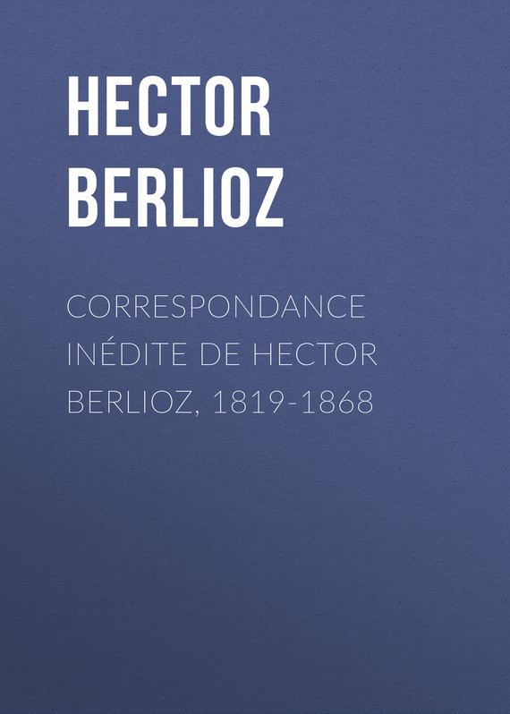 Обложка книги Correspondance in?dite de Hector Berlioz, 1819-1868, автор Berlioz, Hector