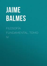 Balmes Jaime Luciano - Filosof?a Fundamental, Tomo IV