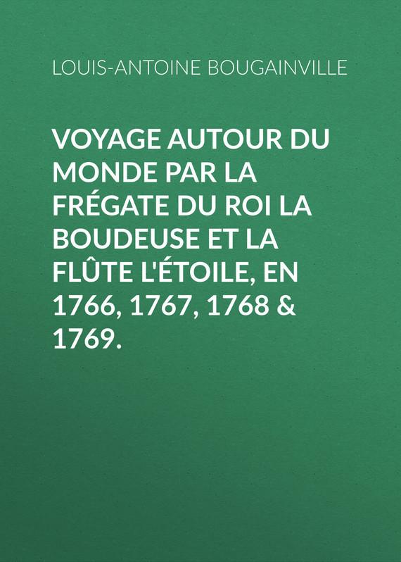 Louis-Antoine de Bougainville Voyage autour du monde par la frégate du roi La Boudeuse et la flûte L'Étoile, en 1766, 1767, 1768 & 1769. antoine françois andréossy voyage a l embouchure de la mer noire