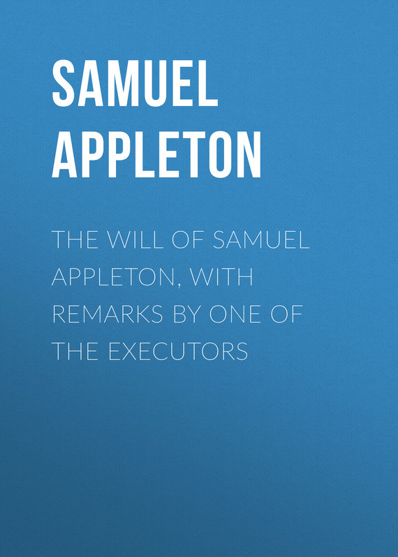 Appleton Samuel The Will of Samuel Appleton, with Remarks by One of the Executors sir samuel samuel sir vize pli o