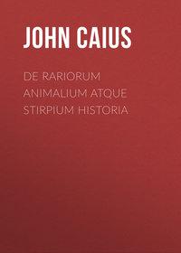 John, Caius  - De Rariorum Animalium atque Stirpium Historia