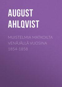 August, Ahlqvist  - Muistelmia matkoilta Ven?j?ll? vuosina 1854-1858