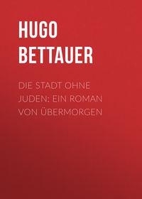 Bettauer, Hugo  - Die Stadt ohne Juden: Ein Roman von ?bermorgen