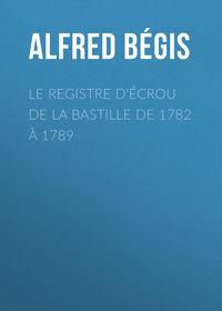 Alfred, B?gis  - Le registre d'?crou de la Bastille de 1782 ? 1789