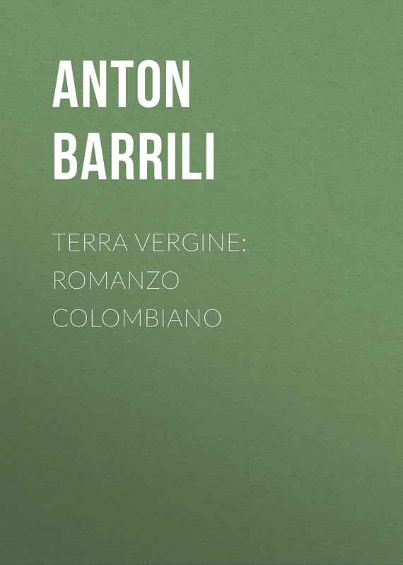 Barrili Anton Giulio Terra vergine: romanzo colombiano barrili anton giulio tra cielo e terra romanzo