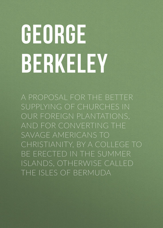 Berkeley George A Proposal for the Better Supplying of Churches in Our Foreign Plantations, and for Converting the Savage Americans to Christianity, By a College to Be Erected in the Summer Islands, Otherwise Called the Isles of Bermuda