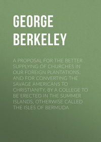 George, Berkeley  - A Proposal for the Better Supplying of Churches in Our Foreign Plantations, and for Converting the Savage Americans to Christianity, By a College to Be Erected in the Summer Islands, Otherwise Called the Isles of Bermuda