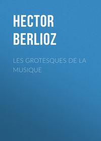 Berlioz, Hector  - Les grotesques de la musique