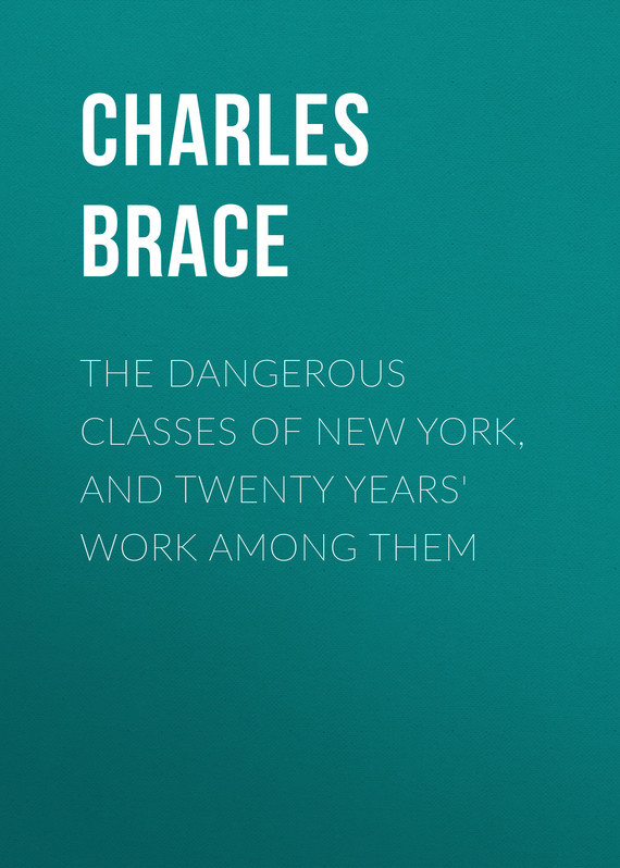 Brace Charles Loring The Dangerous Classes of New York, and Twenty Years' Work Among Them