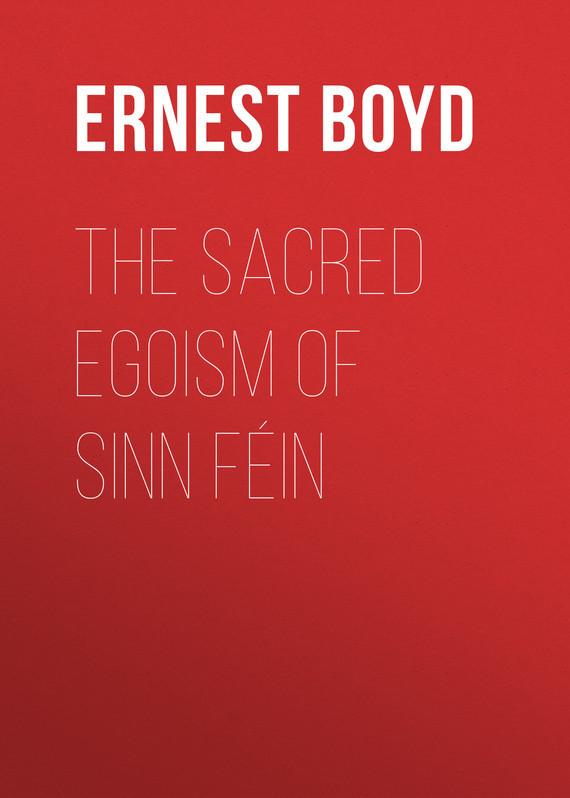 Boyd Ernest Augustus The Sacred Egoism of Sinn Féin