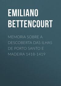 Bettencourt, Emiliano Augusto de  - Memoria sobre a descoberta das ilhas de Porto Santo e Madeira 1418-1419