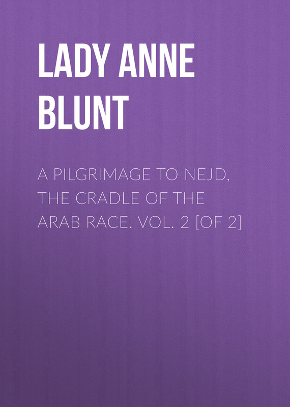 Lady Anne Blunt A Pilgrimage to Nejd, the Cradle of the Arab Race. Vol. 2 [of 2]