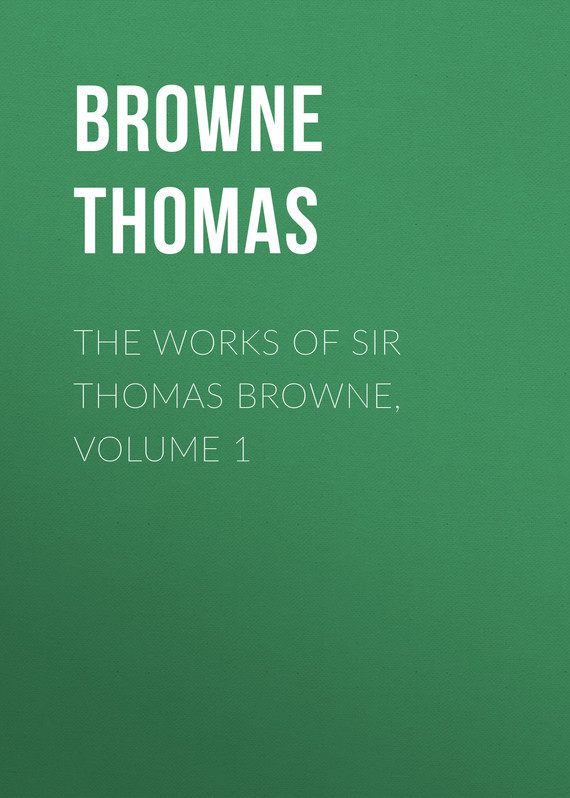 Browne Thomas The Works of Sir Thomas Browne, Volume 1 joseph thomas le fanu guy deverell 1 гай деверелл 1 на английском языке