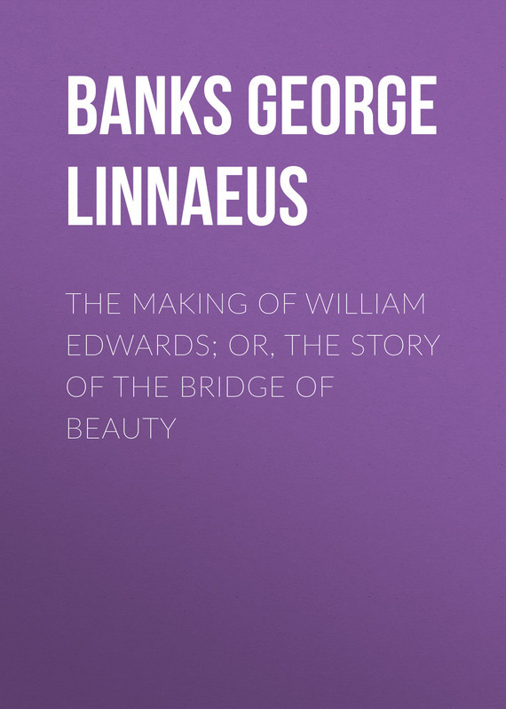 Banks George Linnaeus The Making of William Edwards; or, The Story of the Bridge of Beauty