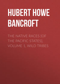 Bancroft, Hubert Howe  - The Native Races [of the Pacific states], Volume 1, Wild Tribes