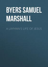 Marshall, Byers Samuel Hawkins  - A Layman's Life of Jesus