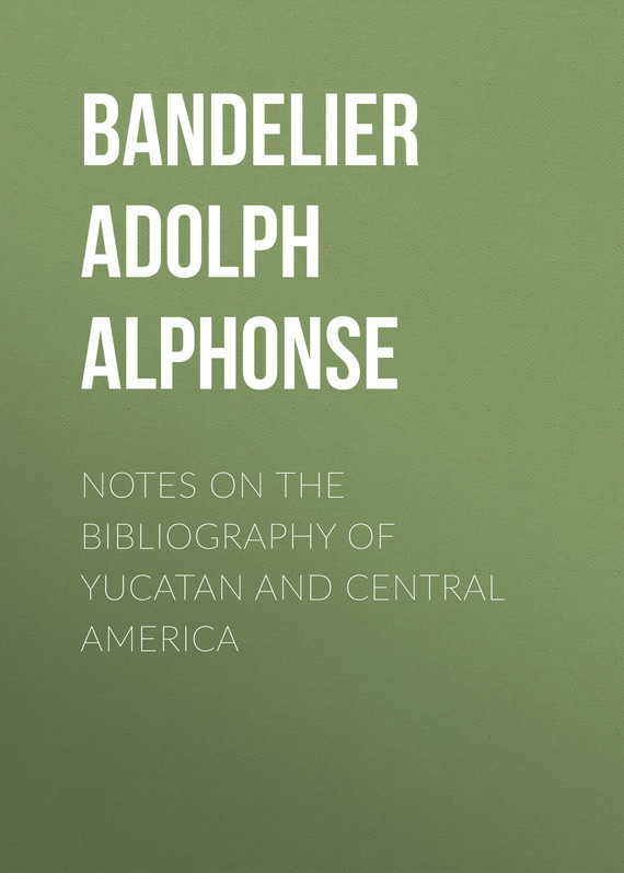 Bandelier Adolph Francis Alphonse Notes on the Bibliography of Yucatan and Central America