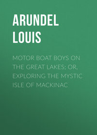 Arundel Louis - Motor Boat Boys on the Great Lakes; or, Exploring the Mystic Isle of Mackinac
