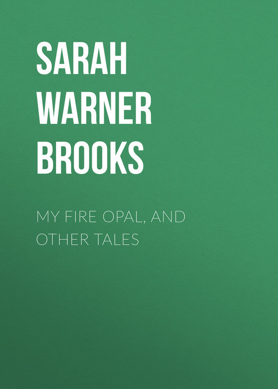Sarah Warner Brooks My Fire Opal, and Other Tales sarah warner brooks a garden with house attached