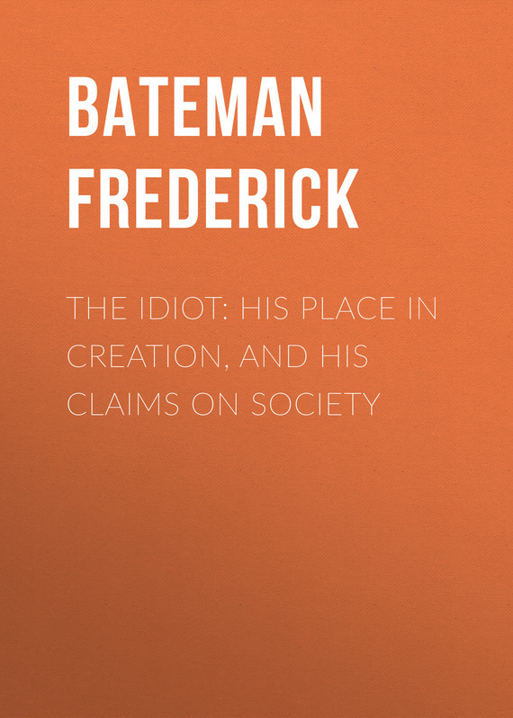 Bateman Frederick The Idiot: His Place in Creation, and His Claims on Society топ 525 топ