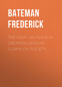 Frederick, Bateman  - The Idiot: His Place in Creation, and His Claims on Society
