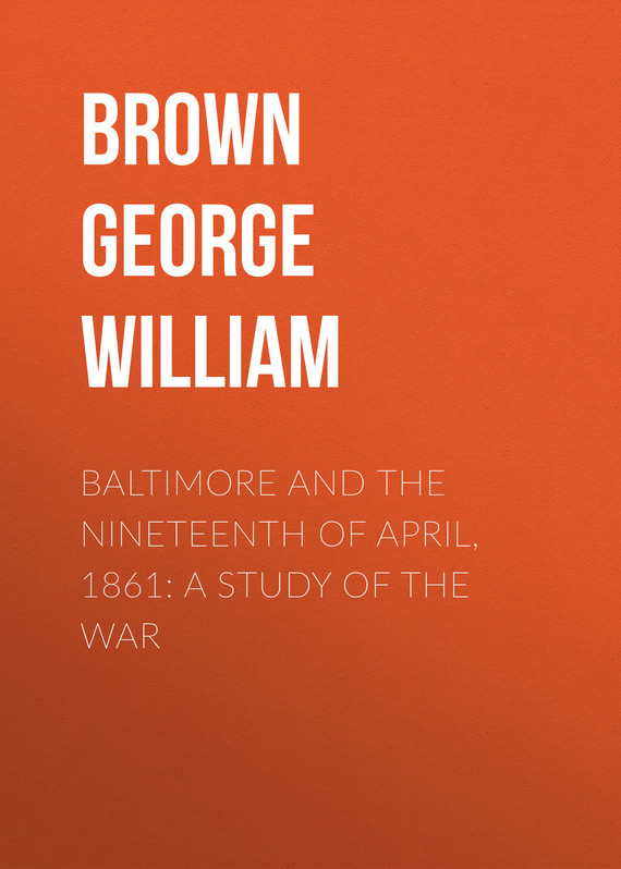 Brown George William Baltimore and the Nineteenth of April, 1861: A Study of the War