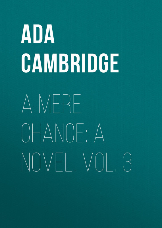Ada Cambridge. A Mere Chance: A Novel. Vol. 3