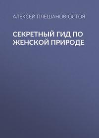 Алексей Плешанов-Остоя - Секретный гид по женской природе