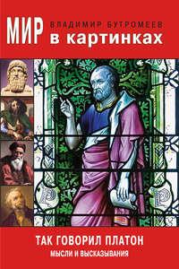 Бутромеев, В. П.  - Мир в картинках. Так говорил Платон. Мысли и высказывания